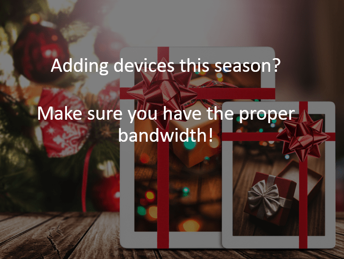 Adding devices this season? Make sure you have the proper bandwidth!